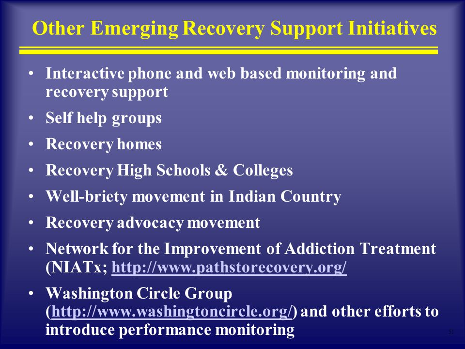 51 Other Emerging Recovery Support Initiatives Interactive phone and web based monitoring and recovery support Self help groups Recovery homes Recovery High Schools & Colleges Well-briety movement in Indian Country Recovery advocacy movement Network for the Improvement of Addiction Treatment (NIATx;   Washington Circle Group (  and other efforts to introduce performance monitoringhttp://
