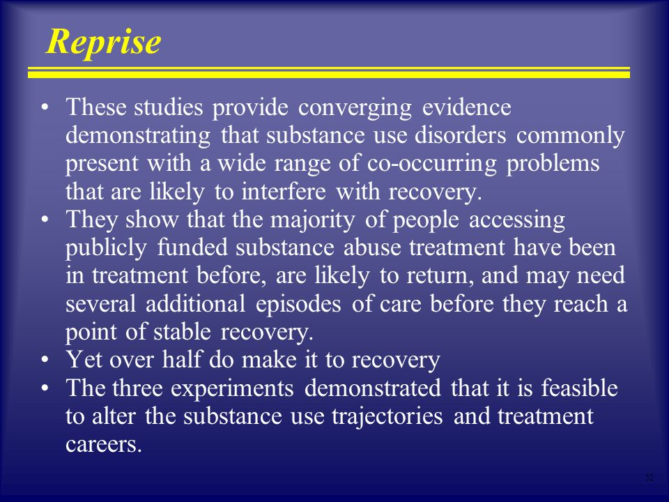 52 Reprise These studies provide converging evidence demonstrating that substance use disorders commonly present with a wide range of co-occurring problems that are likely to interfere with recovery.