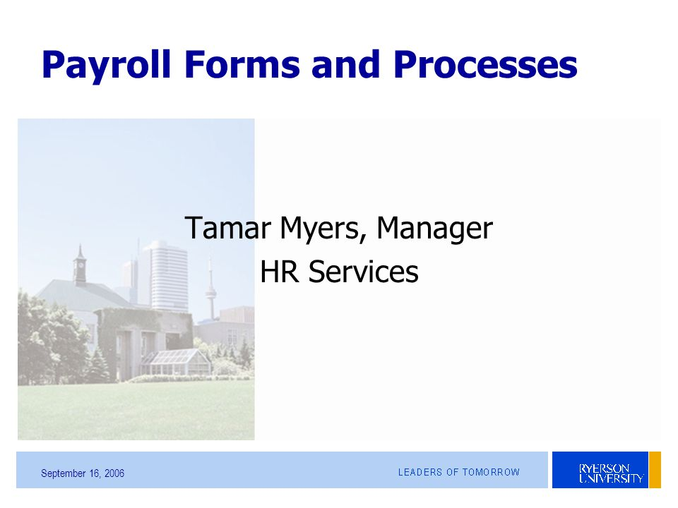 September 16, 2006 Payroll Forms and Processes Tamar Myers, Manager HR Services
