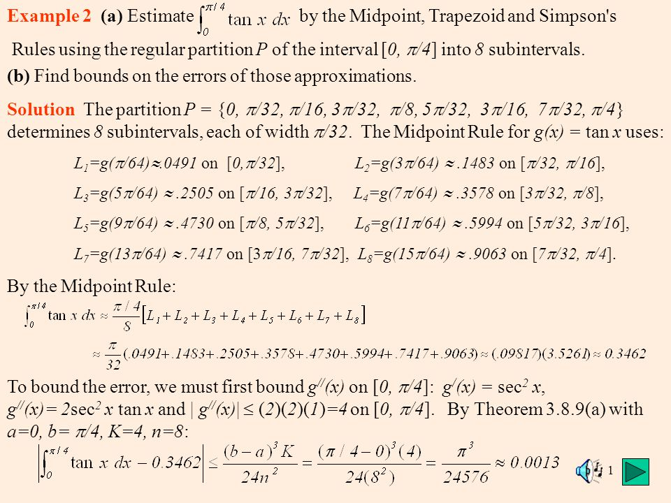1 Example 2 (a) Estimate by the Midpoint, Trapezoid and Simpson s Rules using the regular partition P of the interval [0,  /4] into 8 subintervals.
