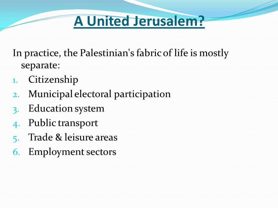 A United Jerusalem.In practice, the Palestinian s fabric of life is mostly separate: 1.