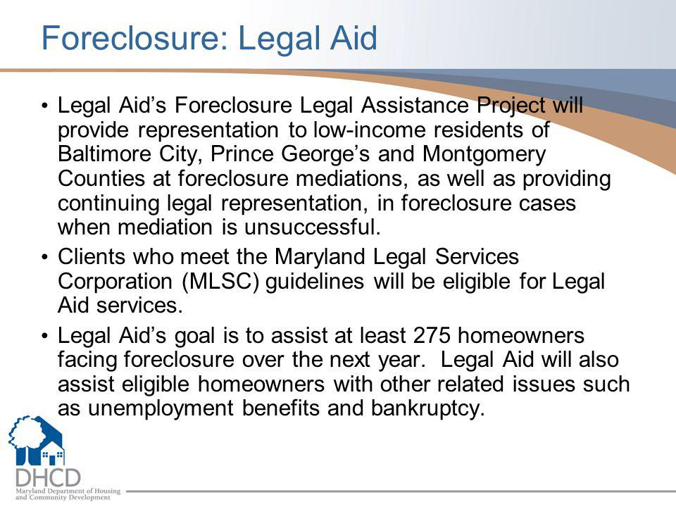 Foreclosure: Legal Aid Legal Aid's Foreclosure Legal Assistance Project will provide representation to low-income residents of Baltimore City, Prince George's and Montgomery Counties at foreclosure mediations, as well as providing continuing legal representation, in foreclosure cases when mediation is unsuccessful.