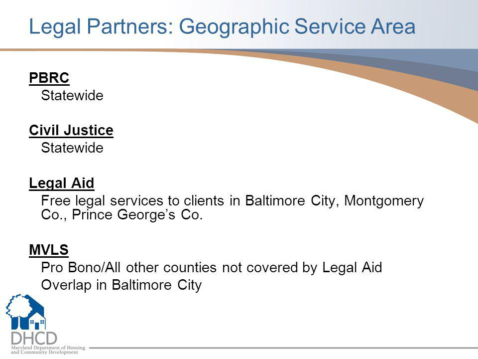 Legal Partners: Geographic Service Area PBRC Statewide Civil Justice Statewide Legal Aid Free legal services to clients in Baltimore City, Montgomery Co., Prince George's Co.