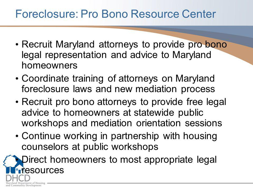 Foreclosure: Pro Bono Resource Center Recruit Maryland attorneys to provide pro bono legal representation and advice to Maryland homeowners Coordinate training of attorneys on Maryland foreclosure laws and new mediation process Recruit pro bono attorneys to provide free legal advice to homeowners at statewide public workshops and mediation orientation sessions Continue working in partnership with housing counselors at public workshops Direct homeowners to most appropriate legal resources