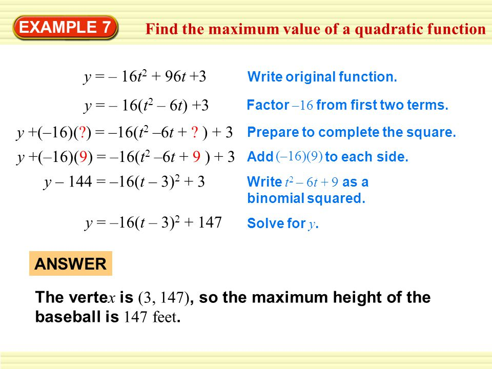 EXAMPLE 7 Find the maximum value of a quadratic function y = – 16t 2 + 96t +3 Write original function. y +(–16)(?) = –16(t 2 –6t + ? ) + 3 Prepare to