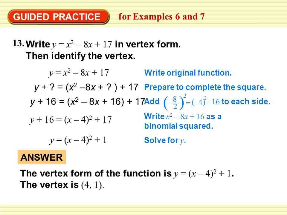 GUIDED PRACTICE for Examples 6 and 7 Write y = x 2 – 8x + 17 in vertex form. Then identify the vertex. y = x 2 – 8x + 17 Write original function. y +