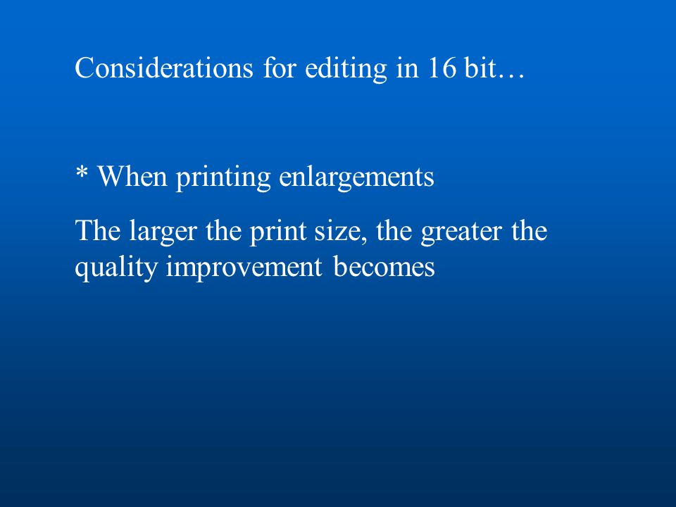 Considerations for editing in 16 bit… * When printing enlargements The larger the print size, the greater the quality improvement becomes