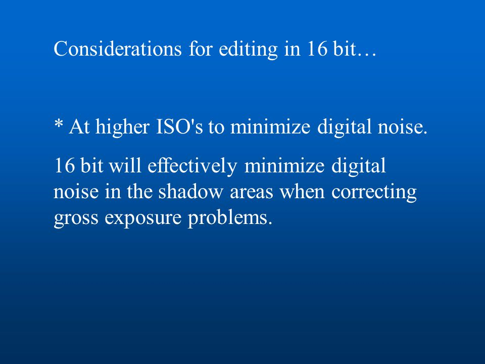 Considerations for editing in 16 bit… * At higher ISO's to minimize digital noise. 16 bit will effectively minimize digital noise in the shadow areas