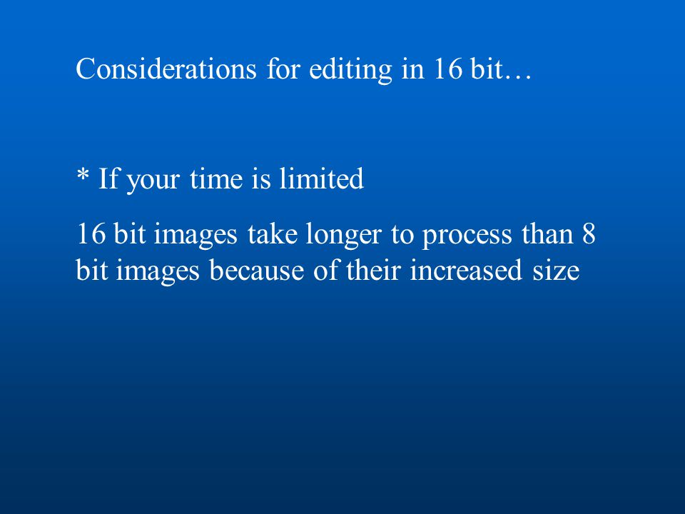 Considerations for editing in 16 bit… * If your time is limited 16 bit images take longer to process than 8 bit images because of their increased size