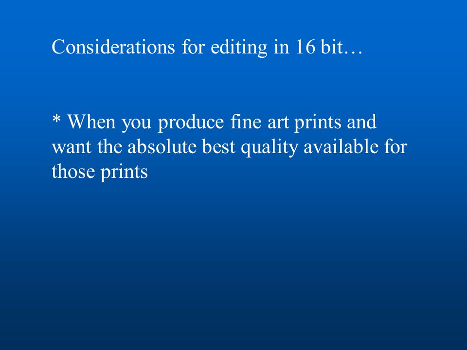Considerations for editing in 16 bit… * When you produce fine art prints and want the absolute best quality available for those prints