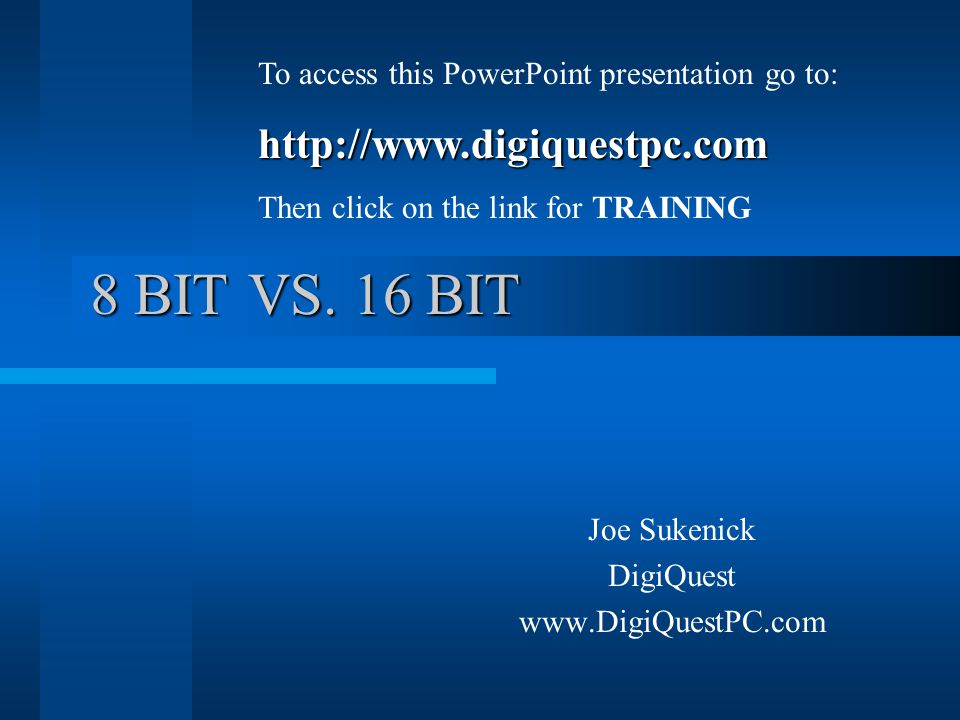 8 BIT VS. 16 BIT Joe Sukenick DigiQuest www.DigiQuestPC.com To access this PowerPoint presentation go to:http://www.digiquestpc.com Then click on the