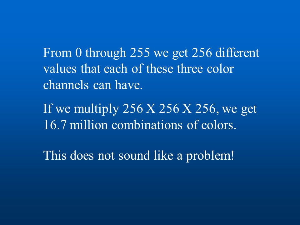 From 0 through 255 we get 256 different values that each of these three color channels can have. If we multiply 256 X 256 X 256, we get 16.7 million c