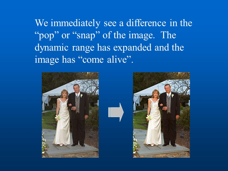 "We immediately see a difference in the ""pop"" or ""snap"" of the image. The dynamic range has expanded and the image has ""come alive""."