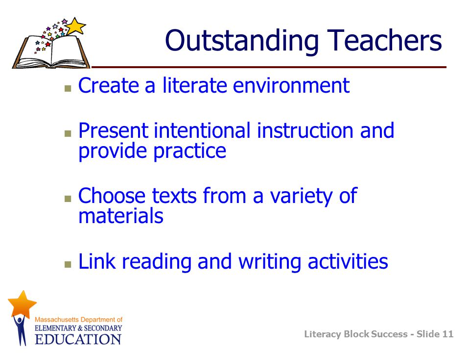 Literacy Block Success - Slide 11 Outstanding Teachers Create a literate environment Present intentional instruction and provide practice Choose texts