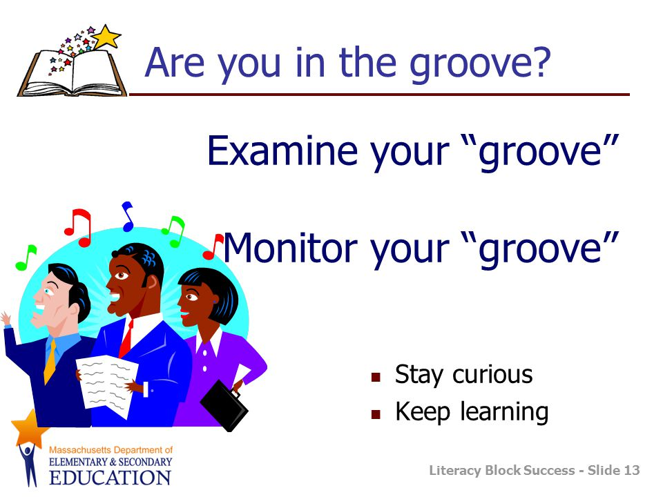 Literacy Block Success - Slide 13 Examine your groove Monitor your groove Stay curious Keep learning Are you in the groove?