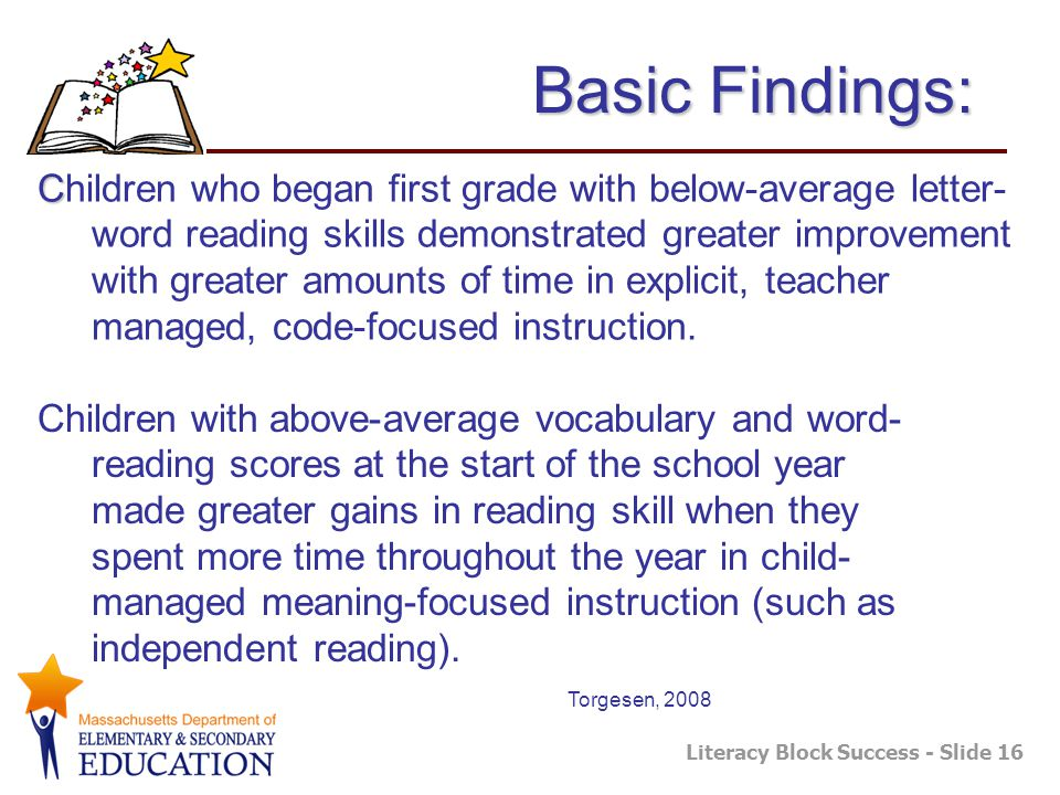 Literacy Block Success - Slide 16 C Children who began first grade with below-average letter- word reading skills demonstrated greater improvement with greater amounts of time in explicit, teacher managed, code-focused instruction.