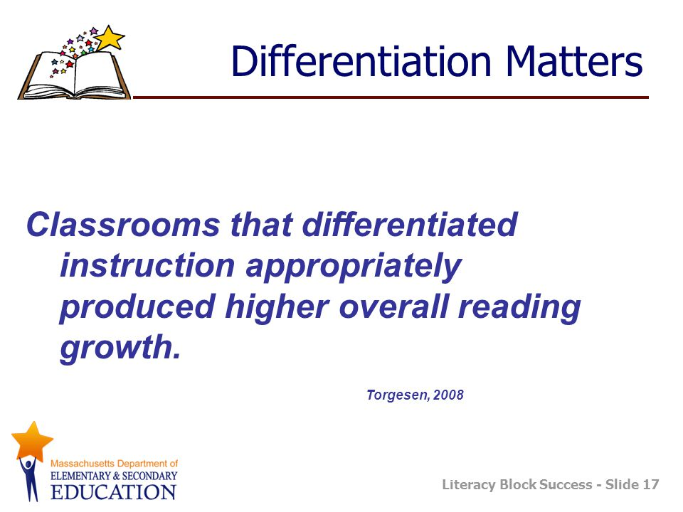 Literacy Block Success - Slide 17 Differentiation Matters Classrooms that differentiated instruction appropriately produced higher overall reading gro