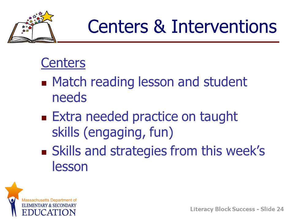 Literacy Block Success - Slide 24 Centers & Interventions Centers Match reading lesson and student needs Extra needed practice on taught skills (engaging, fun) Skills and strategies from this week's lesson