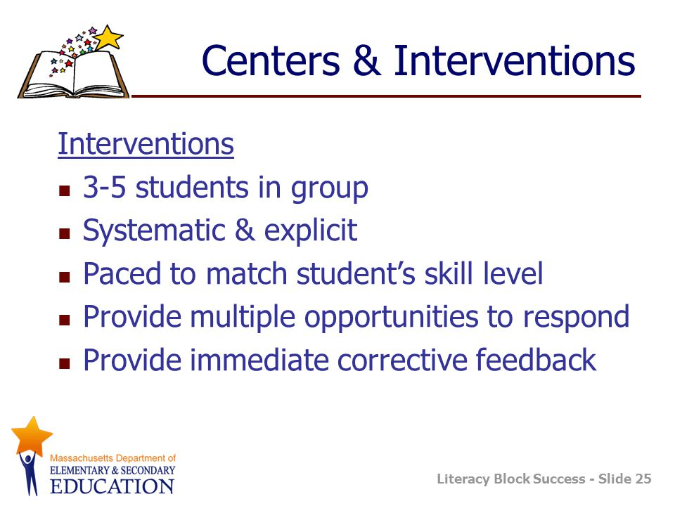 Literacy Block Success - Slide 25 Centers & Interventions Interventions 3-5 students in group Systematic & explicit Paced to match student's skill level Provide multiple opportunities to respond Provide immediate corrective feedback