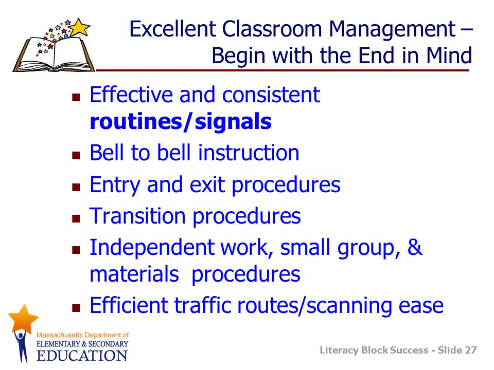 Literacy Block Success - Slide 27 Excellent Classroom Management – Begin with the End in Mind Effective and consistent routines/signals Bell to bell i