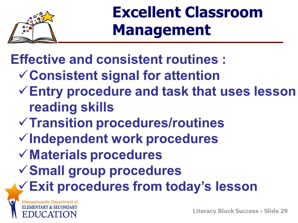 Literacy Block Success - Slide 29 Excellent Classroom Management Effective and consistent routines : Consistent signal for attention Entry procedure and task that uses lesson reading skills Transition procedures/routines Independent work procedures Materials procedures Small group procedures Exit procedures from today's lesson