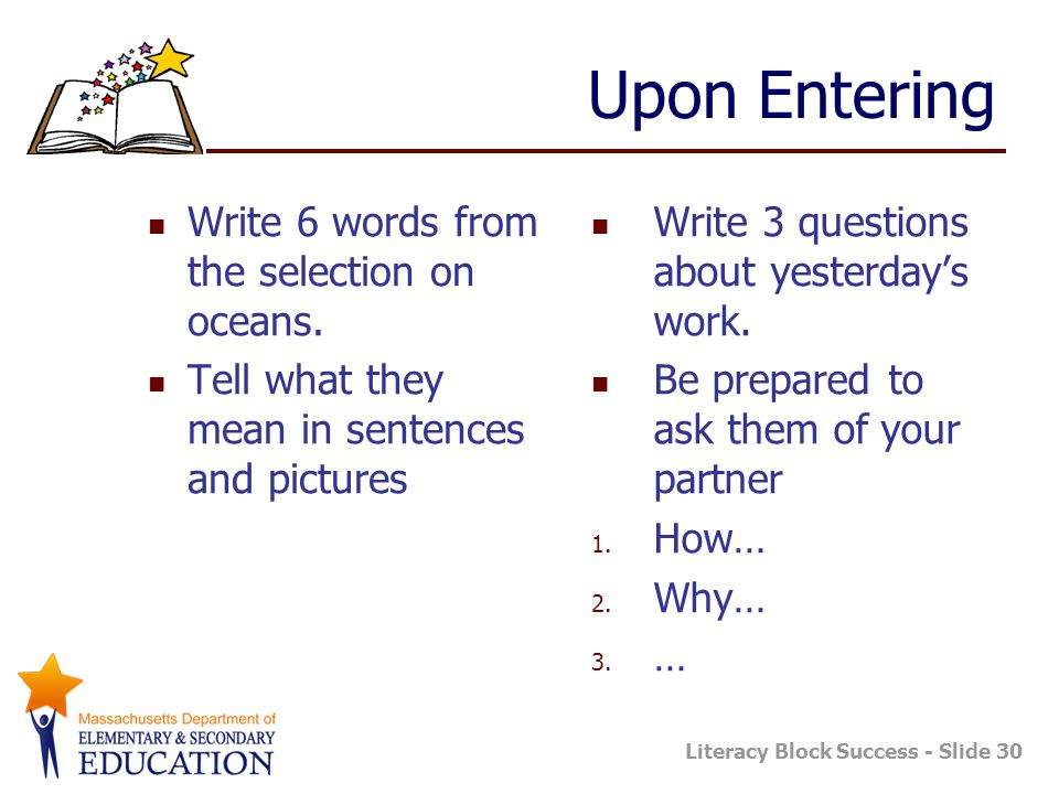Literacy Block Success - Slide 30 Upon Entering Write 6 words from the selection on oceans. Tell what they mean in sentences and pictures Write 3 ques