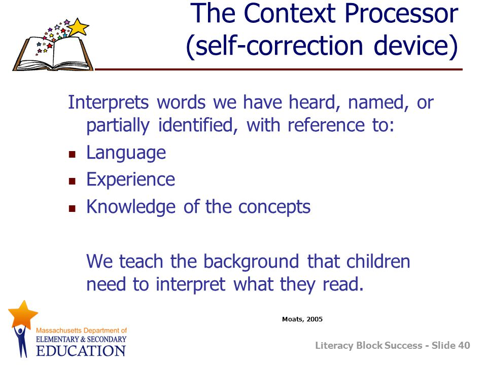 Literacy Block Success - Slide 40 The Context Processor (self-correction device) Interprets words we have heard, named, or partially identified, with reference to: Language Experience Knowledge of the concepts We teach the background that children need to interpret what they read.