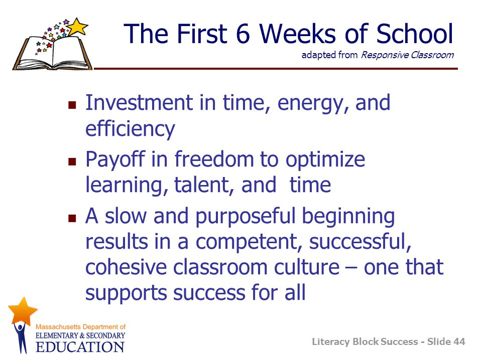 Literacy Block Success - Slide 44 The First 6 Weeks of School adapted from Responsive Classroom Investment in time, energy, and efficiency Payoff in freedom to optimize learning, talent, and time A slow and purposeful beginning results in a competent, successful, cohesive classroom culture – one that supports success for all