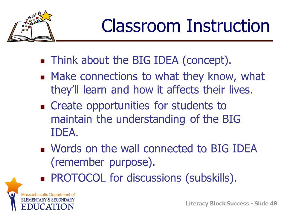 Literacy Block Success - Slide 48 Classroom Instruction Think about the BIG IDEA (concept).
