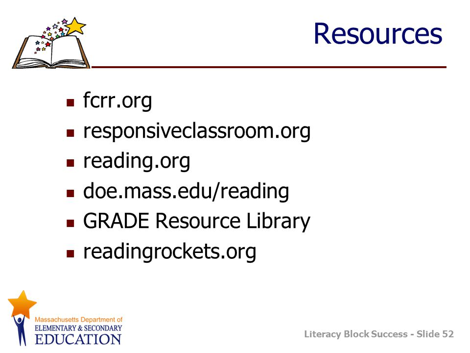 Literacy Block Success - Slide 52 Resources fcrr.org responsiveclassroom.org reading.org doe.mass.edu/reading GRADE Resource Library readingrockets.or