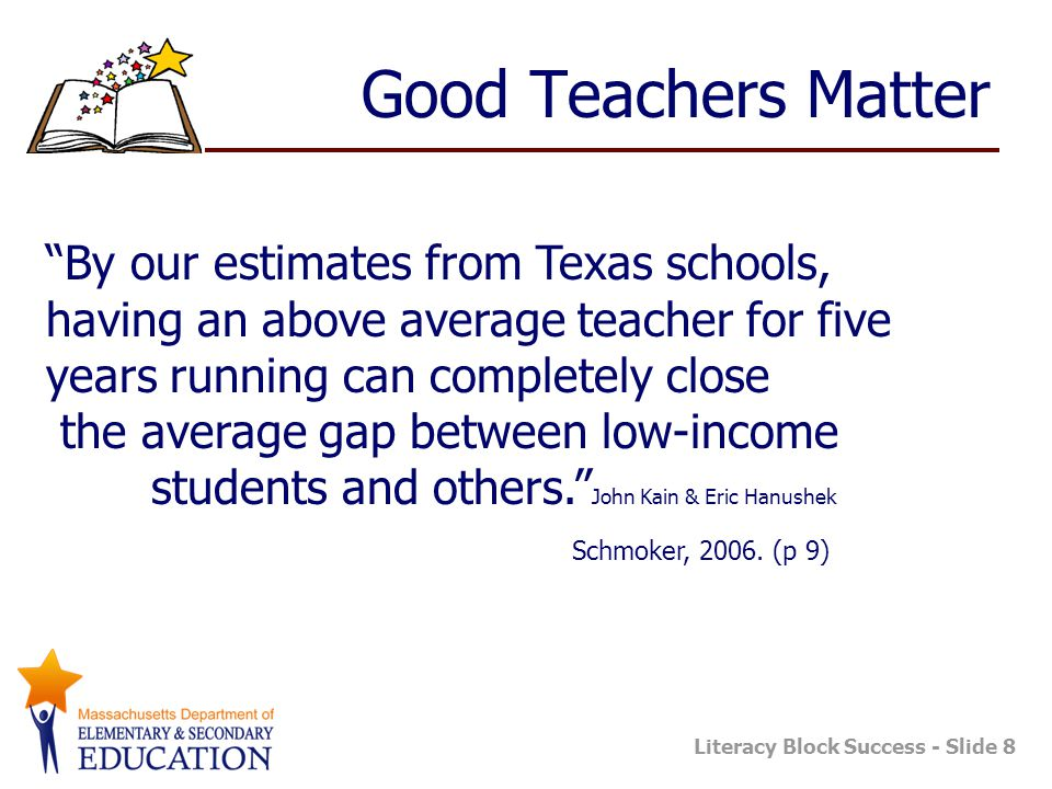 Literacy Block Success - Slide 8 Good Teachers Matter By our estimates from Texas schools, having an above average teacher for five years running can completely close the average gap between low-income students and others. John Kain & Eric Hanushek Schmoker, 2006.