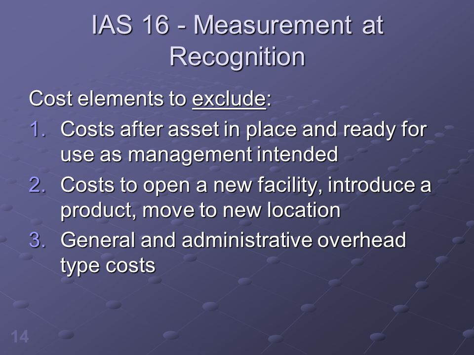 14 IAS 16 - Measurement at Recognition Cost elements to exclude: 1.Costs after asset in place and ready for use as management intended 2.Costs to open