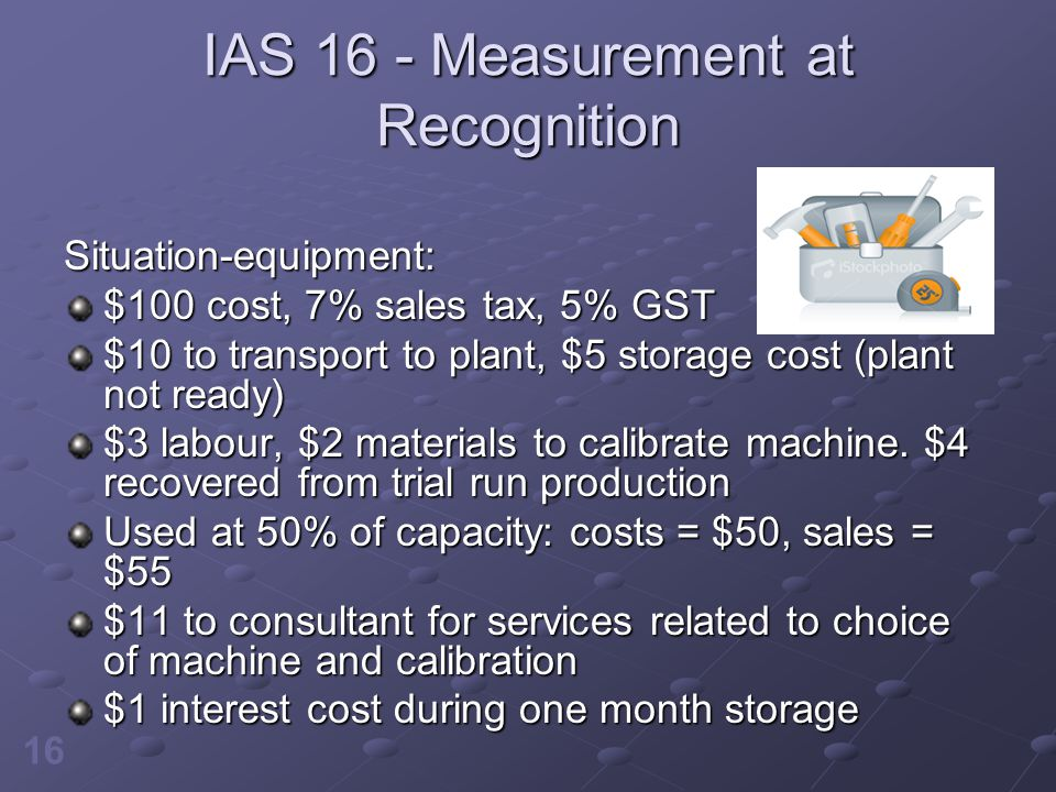 16 IAS 16 - Measurement at Recognition Situation-equipment: $100 cost, 7% sales tax, 5% GST $10 to transport to plant, $5 storage cost (plant not read