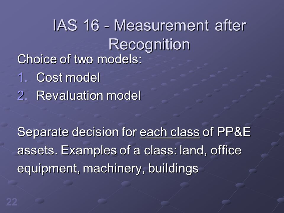 22 IAS 16 - Measurement after Recognition Choice of two models: 1.Cost model 2.Revaluation model Separate decision for each class of PP&E assets. Exam
