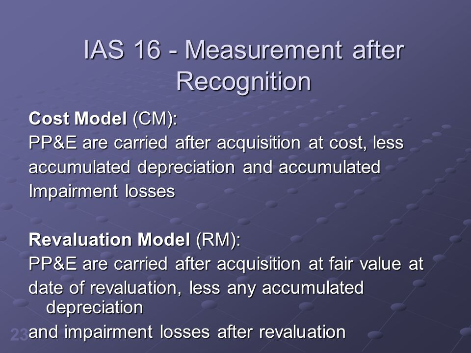 23 IAS 16 - Measurement after Recognition Cost Model (CM): PP&E are carried after acquisition at cost, less accumulated depreciation and accumulated I