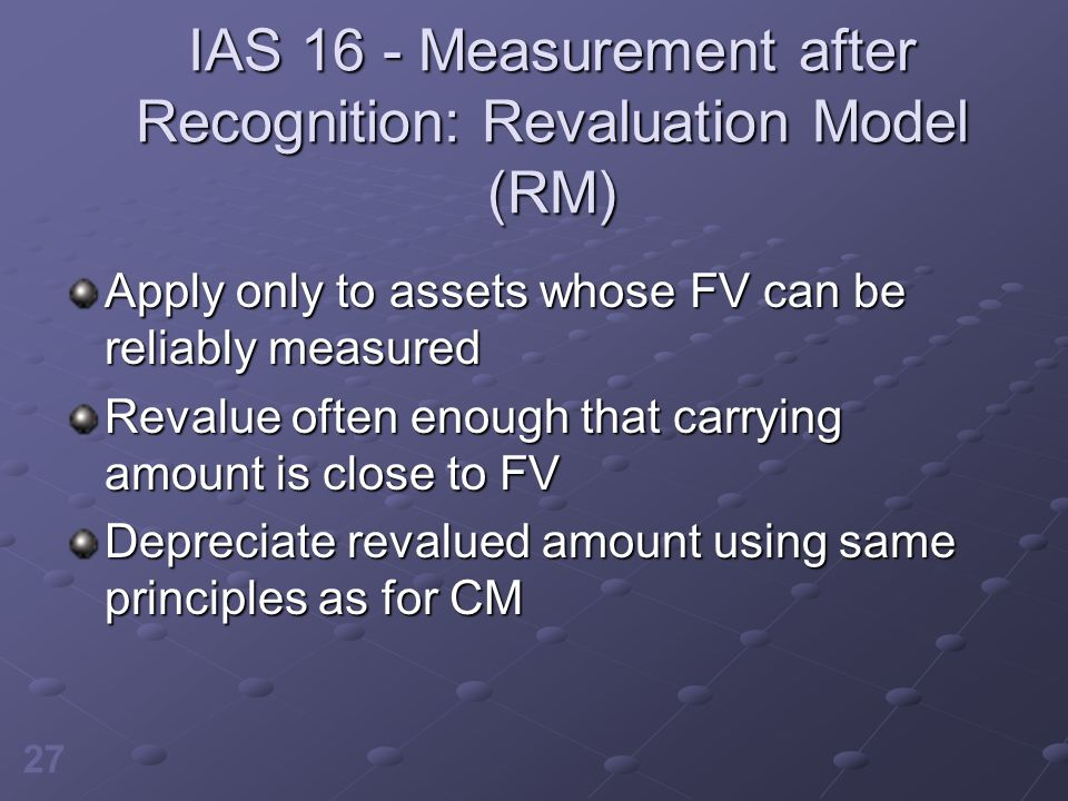 27 IAS 16 - Measurement after Recognition: Revaluation Model (RM) Apply only to assets whose FV can be reliably measured Revalue often enough that car