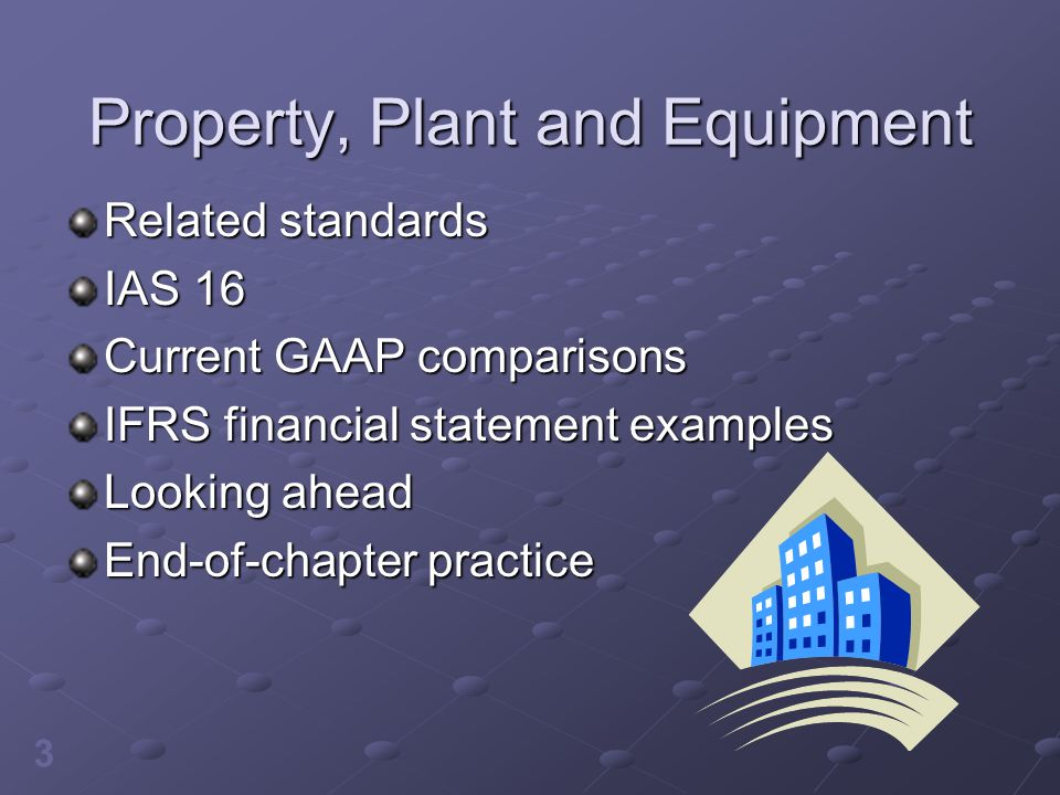 3 Property, Plant and Equipment Related standards IAS 16 Current GAAP comparisons IFRS financial statement examples Looking ahead End-of-chapter pract