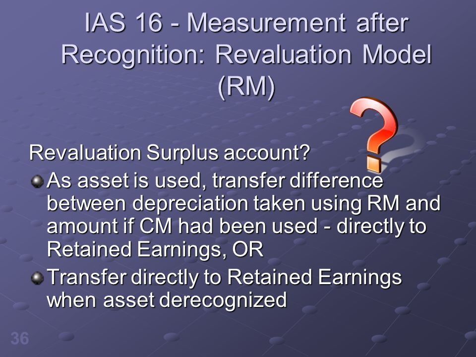 36 IAS 16 - Measurement after Recognition: Revaluation Model (RM) Revaluation Surplus account? As asset is used, transfer difference between depreciat