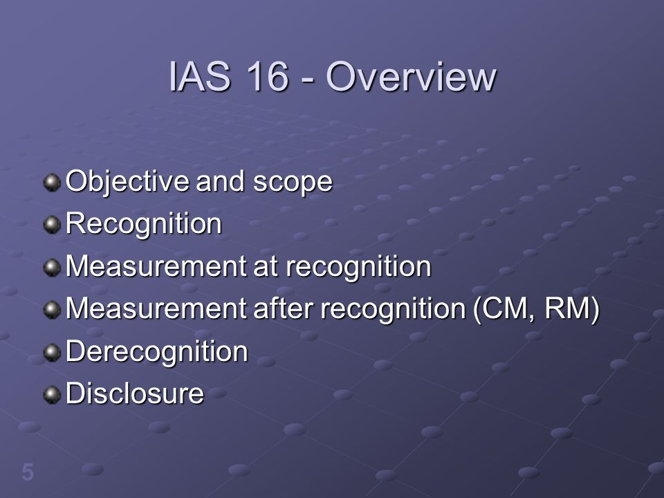 6 IAS 16 - Objective and Scope IAS 16 objective: standards for the recognition and derecognition of PP&E assets, measurement at and after acquisition, and disclosures Scoped out: assets held for sale, agricultural biological assets, non- renewable natural resource rights and reserves Includes investment property under construction and when ready, if cost model applied