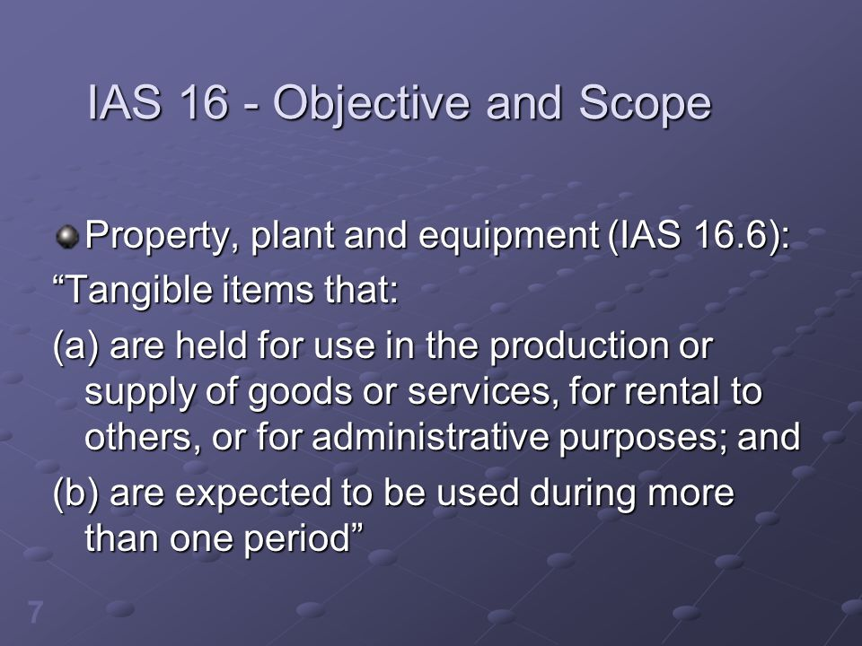 "7 IAS 16 - Objective and Scope Property, plant and equipment (IAS 16.6): ""Tangible items that: (a) are held for use in the production or supply of goo"