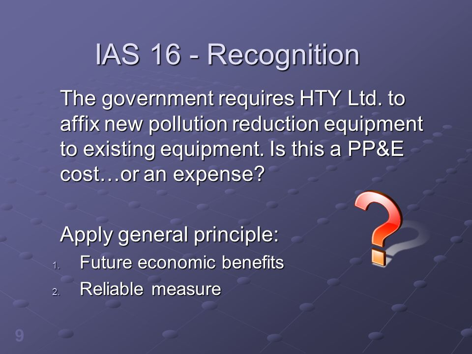 10 IAS 16 - Recognition Meets the future economic benefits criterion if costs are incurred to obtain the economic benefits or to increase the economic benefits from other assets Cost of pollution reduction equipment = PP&E asset cost Same criteria apply to major repairs and overhauls