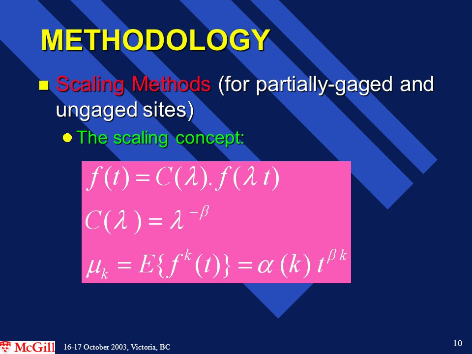 10 16-17 October 2003, Victoria, BC METHODOLOGY n Scaling Methods (for partially-gaged and ungaged sites) The scaling concept: The scaling concept: