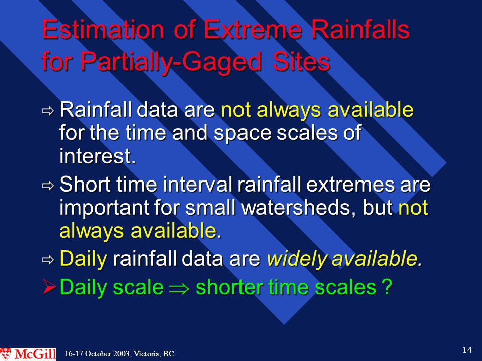 14 16-17 October 2003, Victoria, BC Estimation of Extreme Rainfalls for Partially-Gaged Sites  Rainfall data are not always available for the time and space scales of interest.
