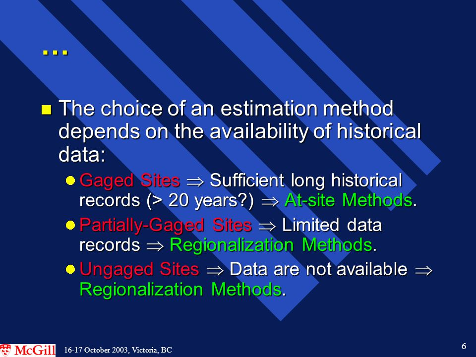 6 16-17 October 2003, Victoria, BC … n The choice of an estimation method depends on the availability of historical data: Gaged Sites  Sufficient long historical records (> 20 years )  At-site Methods.