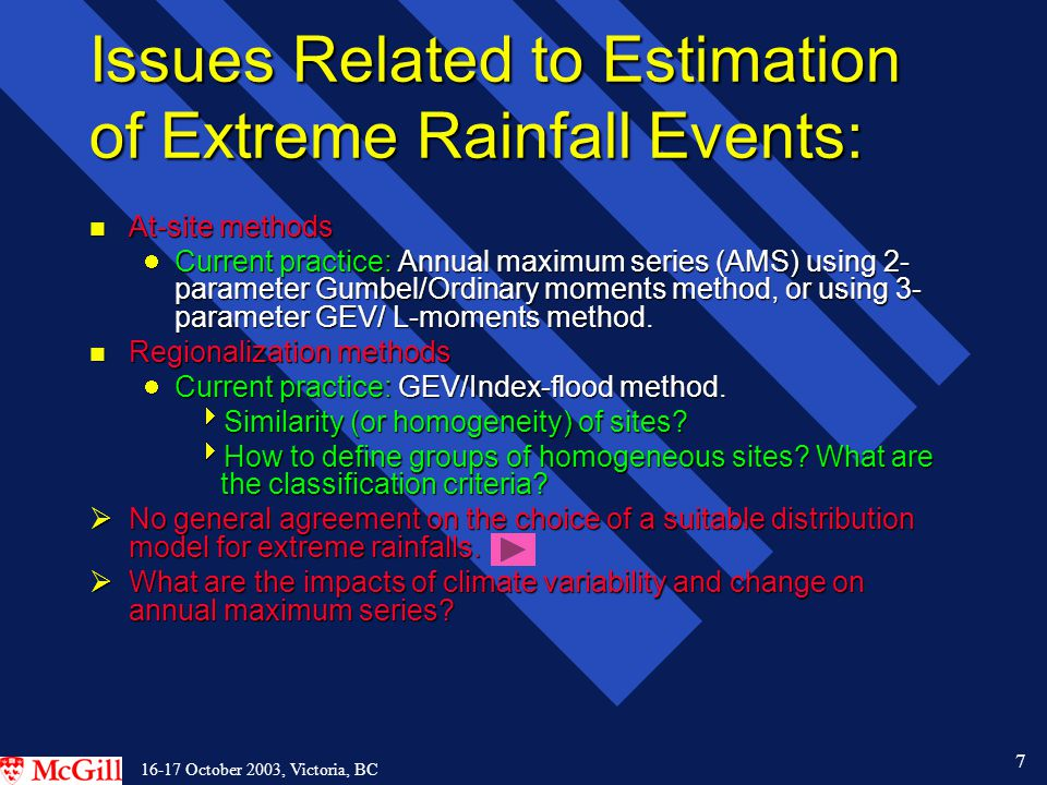 7 16-17 October 2003, Victoria, BC Issues Related to Estimation of Extreme Rainfall Events: n At-site methods Current practice: Annual maximum series (AMS) using 2- parameter Gumbel/Ordinary moments method, or using 3- parameter GEV/ L-moments method.