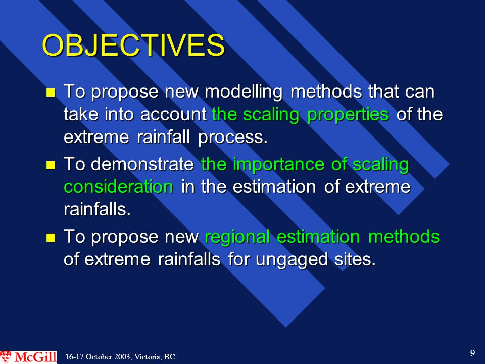 30 16-17 October 2003, Victoria, BC CONCLUSIONS l Consideration of scaling properties of hydrologic processes could lead to the development of more accurate and more reliable estimation methods.