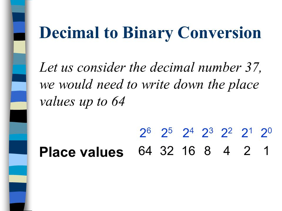 Decimal to Binary Conversion An alternative method is to use the place values.