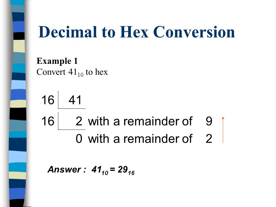 Decimal to Hex Conversion To convert a decimal number to hex Successively divide the decimal number by 16 and record the remainder Use the numerator for the next division until the result of the division is 0 The remainder of each division makes up the hex number
