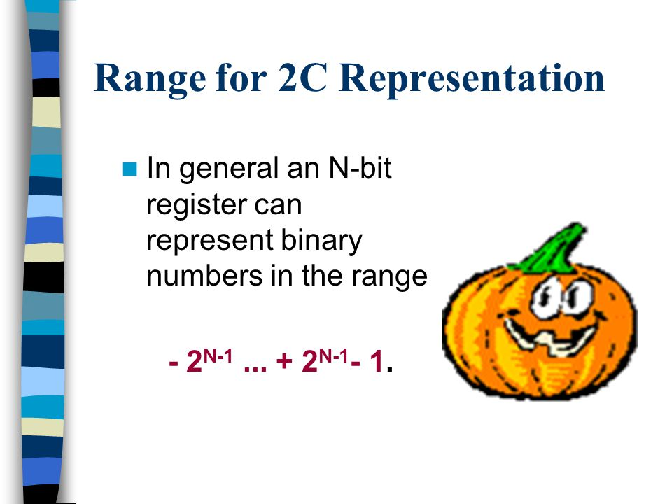 Range for 2C Representation 1-bit register 0 represents 0 1 represents -1 2-bit register 0 0 represents 0 0 1 represents 1 1 0 represents -2 1 1 represents -1 1-bit register -1, 0 2-bit register -2, -1, 0, 1 3-bit register 0 0 0 represents 0 0 0 1 represents 1 0 1 0 represents 2 0 1 1 represents 3 3-bit register-4, -3, -2, -1, 0, 1, 2, 3 1 0 0 represents -4 1 0 1 represents -3 1 1 0 represents -2 1 1 1 represents -1