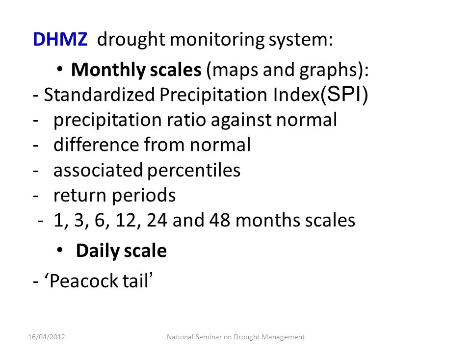 DHMZ drought monitoring system: Monthly scales (maps and graphs): - Standardized Precipitation Index (SPI) - precipitation ratio against normal - difference from normal - associated percentiles - return periods - 1, 3, 6, 12, 24 and 48 months scales Daily scale - 'Peacock tail ' National Seminar on Drought Management16/04/2012